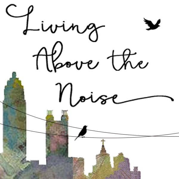 Living Above the Noise – New Look, New Focus